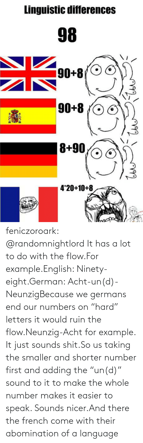 "to-do-with: feniczoroark:  @randomnightlord    It has a lot to do with the flow.For example.English: Ninety-eight.German: Acht-un(d)-NeunzigBecause we germans end our numbers on ""hard"" letters it would ruin the flow.Neunzig-Acht for example. It just sounds shit.So us taking the smaller and shorter number first and adding the ""un(d)"" sound to it to make the whole number makes it easier to speak. Sounds nicer.And there the french come with their abomination of a language"