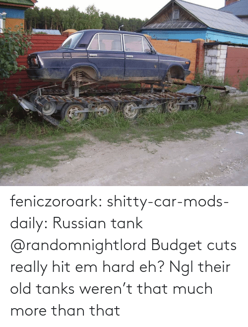 ngl: feniczoroark:  shitty-car-mods-daily:  Russian tank   @randomnightlord Budget cuts really hit em hard eh?   Ngl their old tanks weren't that much more than that