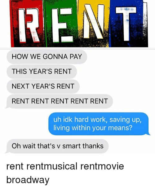 Memes, Work, and Living: FENT  HOW WE GONNA PAY  THIS YEAR'S RENT  NEXT YEAR'S RENT  RENT RENT RENT RENT RENT  uh idk hard work, saving up,  living within your means?  Oh wait that's v smart thanks rent rentmusical rentmovie broadway