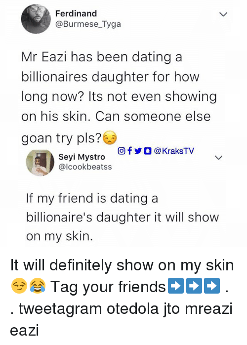 Dating, Definitely, and Friends: Ferdinand  @Burmese_Tyga  Mr Eazi has been dating a  billionaires daughter for hovw  long now? Its not even showing  on his skin. Can someone else  goan try pls?  回f步○ @ KraksTV  Seyi Mystro  @lcookbeatss  If my friend is dating a  billionaire's daughter it will show  on my skin. It will definitely show on my skin😏😂 Tag your friends➡️➡️➡️ . . tweetagram otedola jto mreazi eazi