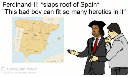 "Classical Art: Ferdinand IlI: *slaps roof of Spain*  ""This bad boy can fit so many heretics in it""  FRANCE  seARA  KINGOOM  KINGOOM OF  ARAGON  w  LEGN AND CASTILE  CLASSICAL ART MEMES  facebook.com/classicalartmemes  Tvonswod  OaONI"