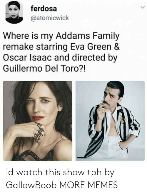 addams family: ferdosa  @atomicwick  Where is my Addams Family  remake starring Eva Green &  Oscar Isaac and directed by  Guillermo Del Toro?! Id watch this show tbh by GallowBoob MORE MEMES
