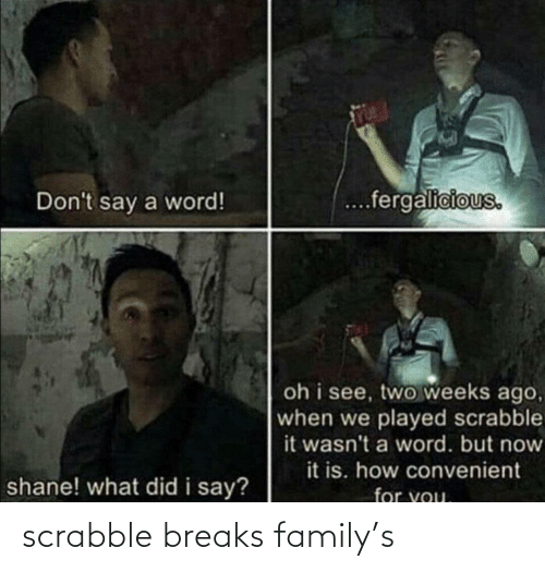 Say For: ...fergalicious.  Don't say a word!  oh i see, two weeks ago,  when we played scrabble  it wasn't a word. but now  it is. how convenient  shane! what did i say?  for you. scrabble breaks family's