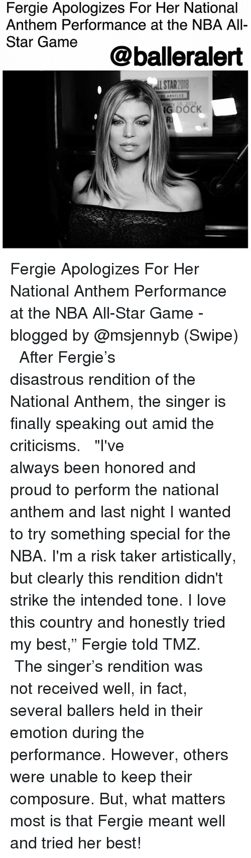 "All Star, Love, and Memes: Fergie Apologizes For Her National  Anthem Performance at the NBA All-  Star Game  @balleralert  STAR2018 Fergie Apologizes For Her National Anthem Performance at the NBA All-Star Game - blogged by @msjennyb (Swipe) ⠀⠀⠀⠀⠀⠀⠀ ⠀⠀⠀⠀⠀⠀⠀ After Fergie's disastrous rendition of the National Anthem, the singer is finally speaking out amid the criticisms. ⠀⠀⠀⠀⠀⠀⠀ ⠀⠀⠀⠀⠀⠀⠀ ""I've always been honored and proud to perform the national anthem and last night I wanted to try something special for the NBA. I'm a risk taker artistically, but clearly this rendition didn't strike the intended tone. I love this country and honestly tried my best,"" Fergie told TMZ. ⠀⠀⠀⠀⠀⠀⠀ ⠀⠀⠀⠀⠀⠀⠀ The singer's rendition was not received well, in fact, several ballers held in their emotion during the performance. However, others were unable to keep their composure. But, what matters most is that Fergie meant well and tried her best!"