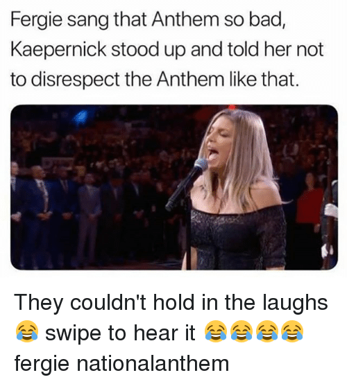 Bad, Memes, and Fergie: Fergie sang that Anthem so bad,  Kaepernick stood up and told her not  to disrespect the Anthem like that. They couldn't hold in the laughs 😂 swipe to hear it 😂😂😂😂 fergie nationalanthem