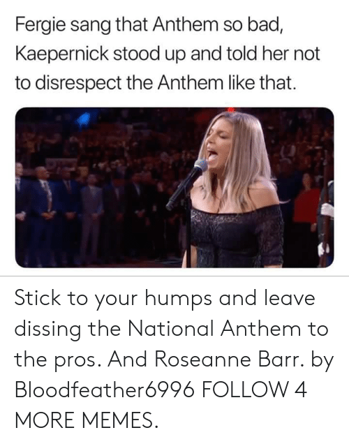 Dissing: Fergie sang that Anthem so bad,  Kaepernick stood up and told her not  to disrespect the Anthem like that Stick to your humps and leave dissing the National Anthem to the pros. And Roseanne Barr. by Bloodfeather6996 FOLLOW 4 MORE MEMES.