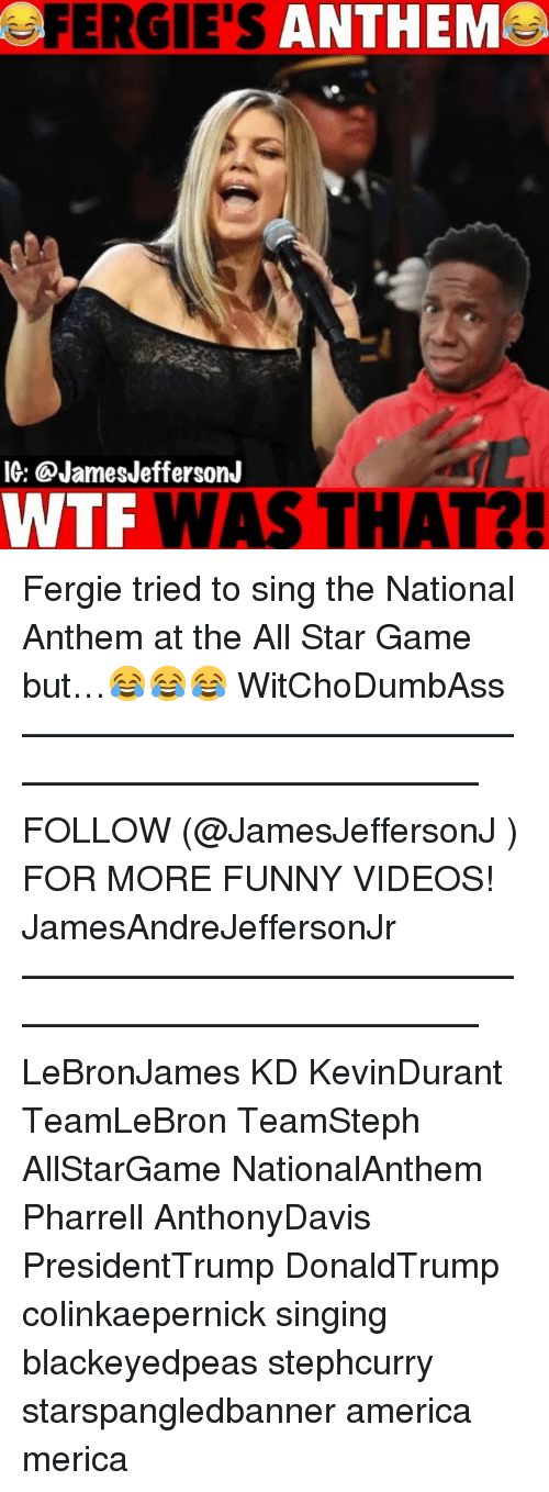 All Star, America, and Funny: FERGIE'S ANTHEM  IG: @JamesJeffersonJ  WTF WAS THAT?! Fergie tried to sing the National Anthem at the All Star Game but…😂😂😂 WitChoDumbAss ——————————————————————————— FOLLOW (@JamesJeffersonJ ) FOR MORE FUNNY VIDEOS! JamesAndreJeffersonJr ——————————————————————————— LeBronJames KD KevinDurant TeamLeBron TeamSteph AllStarGame NationalAnthem Pharrell AnthonyDavis PresidentTrump DonaldTrump colinkaepernick singing blackeyedpeas stephcurry starspangledbanner america merica