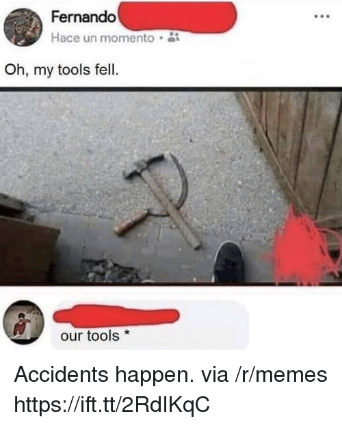 fernando: Fernando  Hace un momento  Oh, my tools fell.  our tools* Accidents happen. via /r/memes https://ift.tt/2RdIKqC