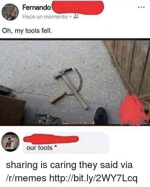 fernando: Fernando  Hace un momento  Oh, my tools fell.  our tools* sharing is caring they said via /r/memes http://bit.ly/2WY7Lcq