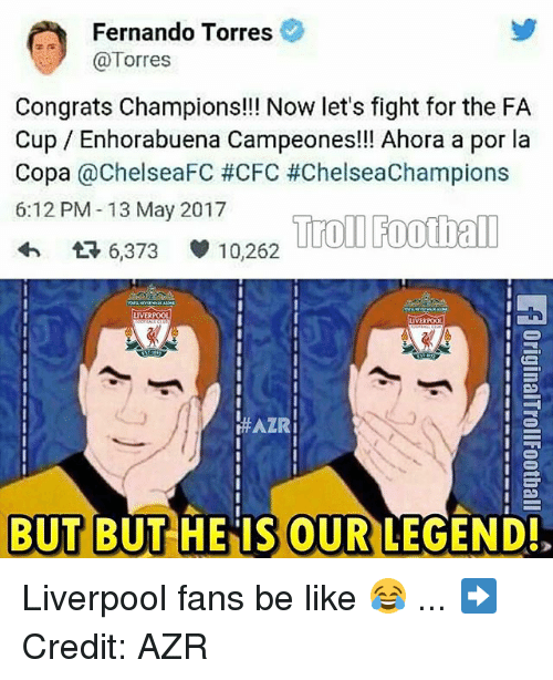 Fernando Torres: Fernando Torres  (a Torres  Congrats Champions!!! Now let's fight for the FA  Cup Enhorabuena Campeones!!! Ahora a por la  Copa  ChelseaFC #CFC #ChelseaChampions  6:12 PM 13 May 2017  Troll Football  t 6,373 10,262  LIVERPOOL  LIVERPOOL  HAZRi  BUT BUT HE IS OUR LEGEND! Liverpool fans be like 😂 ... ➡️Credit: AZR