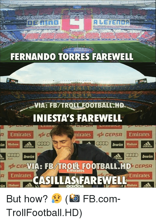 fernando: FERNANDO TORRES FAREWELL  VIA: FB/TROLL FOOTBALL.HD  INIESTA'S FAREWELL  Emirates  irates  CEPSA  Emirates  IO bwin  bwin  IA: FB/TROLL FOOTBALL.HD  0% CEPSA  mirates  Emirates  Emirates  -CASİLLAS FAREWELL  aako But how? 😥 (📸 FB.com-TrollFootball.HD)