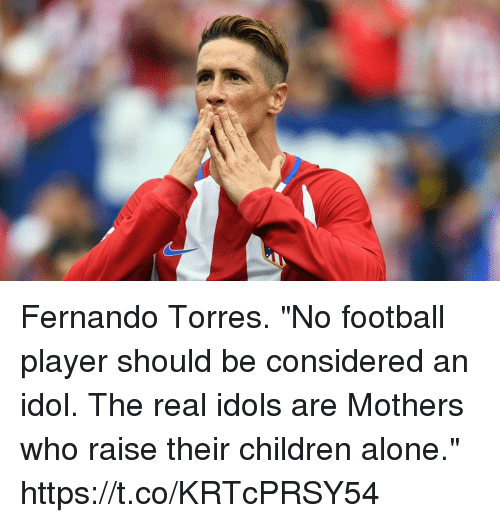 "Fernando Torres: Fernando Torres. ""No football player should be considered an idol. The real idols are Mothers who raise their children alone."" https://t.co/KRTcPRSY54"