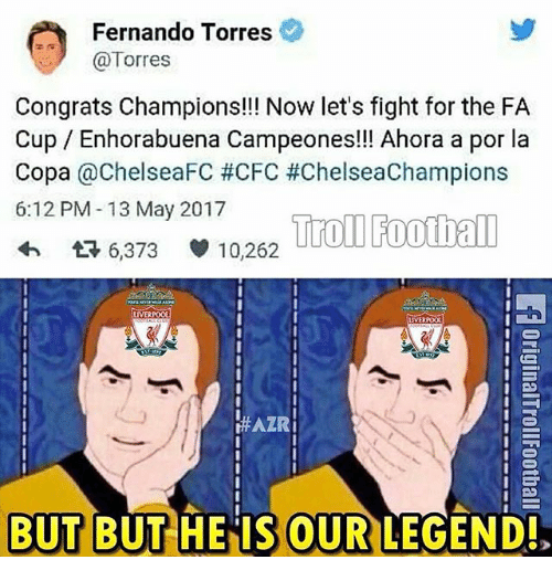 Football, Memes, and Troll: Fernando Torres  Torres  Congrats Champions!!! Now let's fight for the FA  Cup Enhorabuena Campeones!!! Ahora a por la  Copa  @ChelseaFC #CFC #ChelseaChampions  6:12 PM 13 May 2017  Troll Football  6,373 10,262  LIVERPOOL  LIVERPOOL  HAZRI  BUT BUT HE IS OUR  LEGEND!