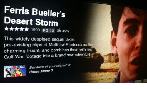 home alone 3: Ferris Bueller's  Desert Storm  1993 PG-13 3h 45nm  This widely despised sequel takes  pre-existing clips of Matthew Broderick as th  charming truant, and combines them with rea  Gulf War footage into a brand new adventure.  Because of your interest in:  Home Alone 3
