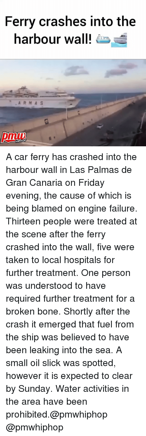 broken bone: Ferry crashes into the  harbour wall!  HIPHOP A car ferry has crashed into the harbour wall in Las Palmas de Gran Canaria on Friday evening, the cause of which is being blamed on engine failure. Thirteen people were treated at the scene after the ferry crashed into the wall, five were taken to local hospitals for further treatment. One person was understood to have required further treatment for a broken bone. Shortly after the crash it emerged that fuel from the ship was believed to have been leaking into the sea. A small oil slick was spotted, however it is expected to clear by Sunday. Water activities in the area have been prohibited.@pmwhiphop @pmwhiphop