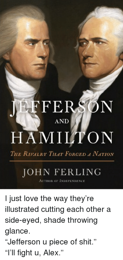 Side Eyed: FERSDN  AND  HAMILTON  THE RIVALRT THAT FORGED A NATION  JOHN FERLING  AUTHOR OF INDEPENDENCE <p>I just love the way they&rsquo;re illustrated cutting each other a side-eyed, shade throwing glance.</p>  <p>&ldquo;Jefferson u piece of shit.&rdquo;<br/> &ldquo;I&rsquo;ll fight u, Alex.&rdquo;</p>