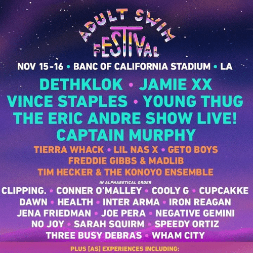 Gemini: FESHVAL  NOV 15-16 BANC OF CALIFORNIA STADIUM LA  DETHKLOK JAMIE XX  VINCE STAPLES YOUNG THUG  THE ERIC ANDRE SHOW LIVE!  CAPTAIN MURPHY  TIERRA WHACK LIL NAS X GETO BOYS  FREDDIE GIBBS & MADLIB  TIM HECKER & THE KONOYO ENSEMBLE  IN ALPHABETICAL ORDER  CLIPPING. CONNER O'MALLEY COOLYG CUPCAKKE  DAWN HEALTH INTER ARMA IRON REAGAN  JOE PERA  NEGATIVE GEMINI  JENA FRIEDMAN  NO JOY SARAH SQUIRM  SPEEDY ORTIZ  THREE BUSY DEBRAS  WHAM CITY  PLUS [AS] EXPERIENCES INCLUDING: