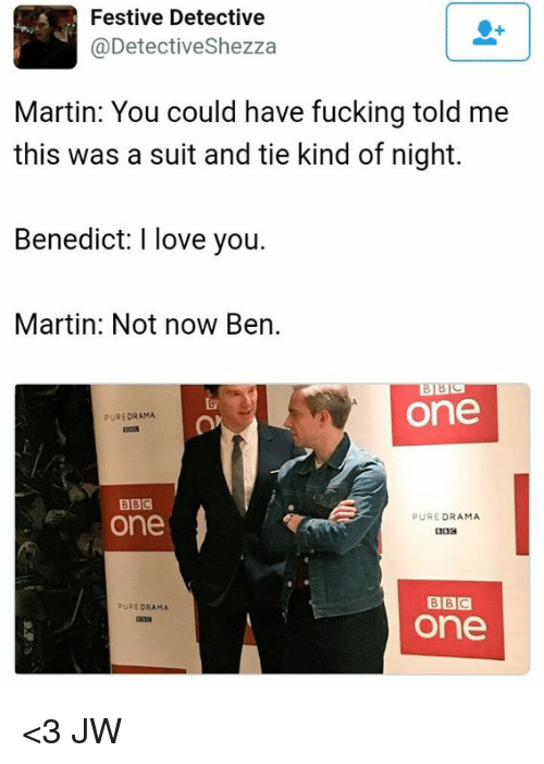 suit and tie: Festive Detective  @Detectiveshezza  Martin: You could have fucking told me  this was a suit and tie kind of night.  Benedict: I love you.  Martin: Not now Ben.  BBC  One  PURE DRAMA  BBC  one  PURE  DRAMA  BBC  PURE DRAMA  One <3  JW
