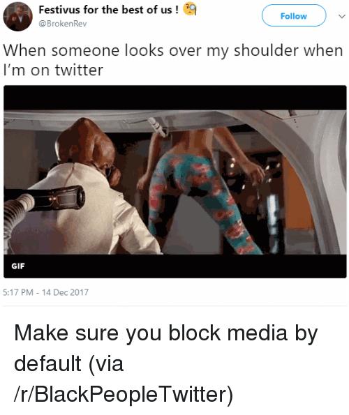 Festivus: Festivus for the best of  @Broken Rev  us!  Follow  When someone looks over my shoulder when  I'm on twitter  GIF  5:17 PM-14 Dec 2017 <p>Make sure you block media by default (via /r/BlackPeopleTwitter)</p>