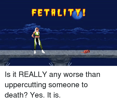 uppercut: FETA LITY Is it REALLY any worse than uppercutting someone to death?  Yes. It is.