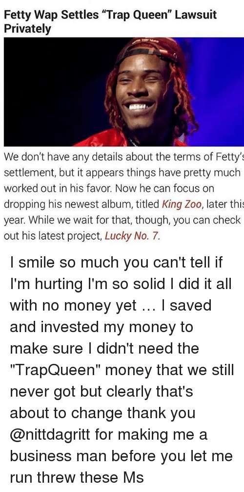 "Threws: Fetty Wap Settles ""Trap Queen"" Lawsuit  Privately  We don't have any details about the terms of Fetty's  settlement, but it appears things have pretty much  worked out in his favor. Now he can focus on  dropping his newest album, titled King Zoo, later thi  year. While we wait for that, though, you can check  out his latest project, Lucky No. 7. I smile so much you can't tell if I'm hurting I'm so solid I did it all with no money yet … I saved and invested my money to make sure I didn't need the ""TrapQueen"" money that we still never got but clearly that's about to change thank you @nittdagritt for making me a business man before you let me run threw these Ms"