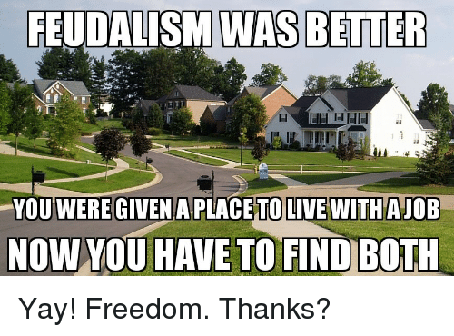 https://pics.onsizzle.com/feudalism-was-better-were-given-a-placeto-live-withajob-now-35385549.png