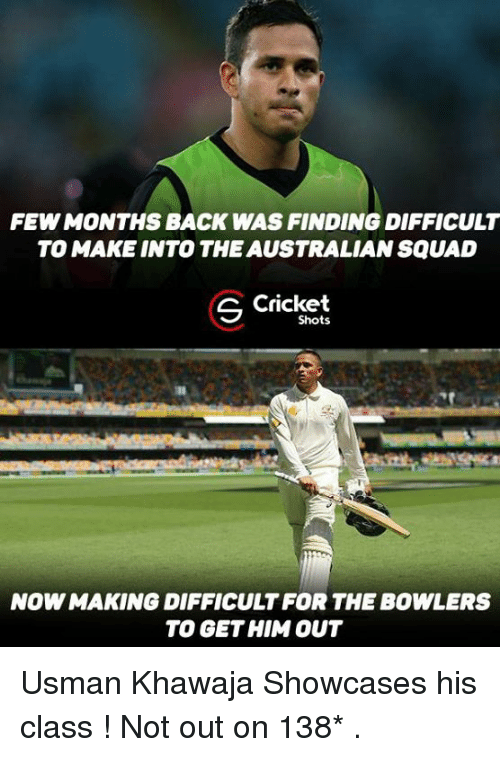 Usman Khawaja: FEWMONTHS BACK WAS FINDING DIFFICULT  TO MAKE INTO THE AUSTRALIAN SQUAD  S Cricket  Shots  NOWMAKING DIFFICULT FOR THE BOWLERS  TO GET HIM OUT Usman Khawaja Showcases his class ! Not out on 138* .