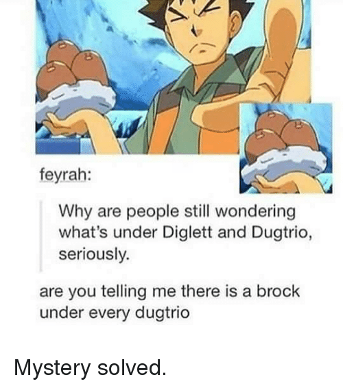 Mystery Solved: feyrah:  Why are people still wondering  what's under Diglett and Dugtrio,  seriously.  are you telling me there is a brock  under every dugtrio Mystery solved.