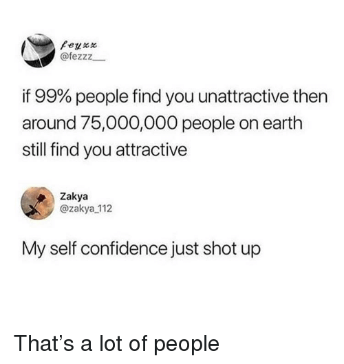 Confidence, Earth, and You: @fezzz  if 99% people find you unattractive then  around 75,000,000 people on earth  still find you attractive  Zakya  @zakya 112  My self confidence just shot up That's a lot of people