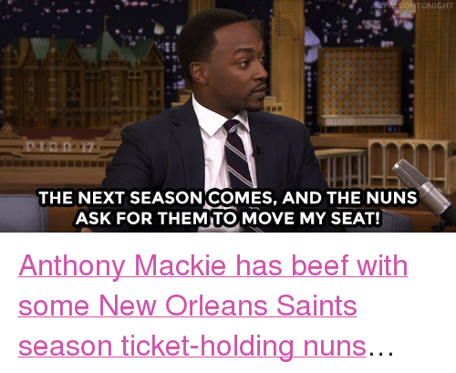 """New Orleans Saints: FFALLONTONIGHT  THE NEXT SEASONICOMES, AND THE NUNS  ASK FOR THEMITO, MOVE MY SEAT! <p><a href=""""https://www.youtube.com/watch?v=bLTk7fUGl0A&amp;index=1&amp;list=UU8-Th83bH_thdKZDJCrn88g"""" target=""""_blank"""">Anthony Mackie has beef with some New Orleans Saints season ticket-holding nuns</a>&hellip;<br/></p>"""