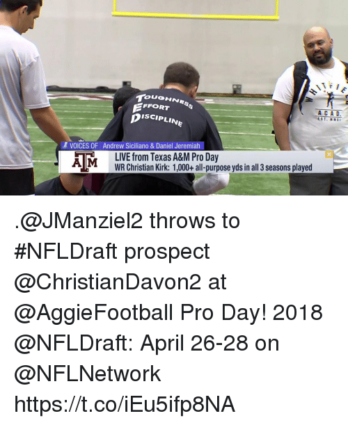Memes, Texas, and Texas A&m: FFORT  ISCIPLINE  & VOICES OF Andrew Siciliano & Daniel Jeremiah  AMLIVE from Texas A&M Pro Day  WR Christian Kirk: 1,000+ all-purpose yds in all 3 seasons played .@JManziel2 throws to #NFLDraft prospect @ChristianDavon2 at @AggieFootball Pro Day!  2018 @NFLDraft: April 26-28 on @NFLNetwork https://t.co/iEu5ifp8NA