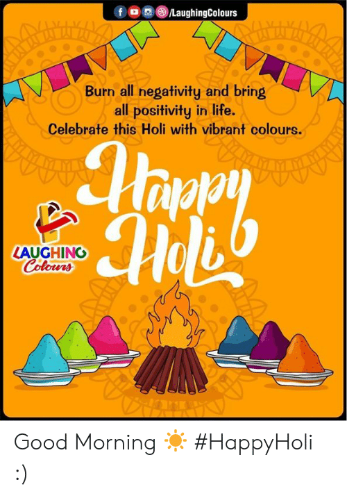 holi: FG @iLaughingColours  Burn all negativity and bring  all positivity in life.  Celebrate this Holi with vibrant colours.  LAUGHING  Colowrs Good Morning ☀  #HappyHoli :)