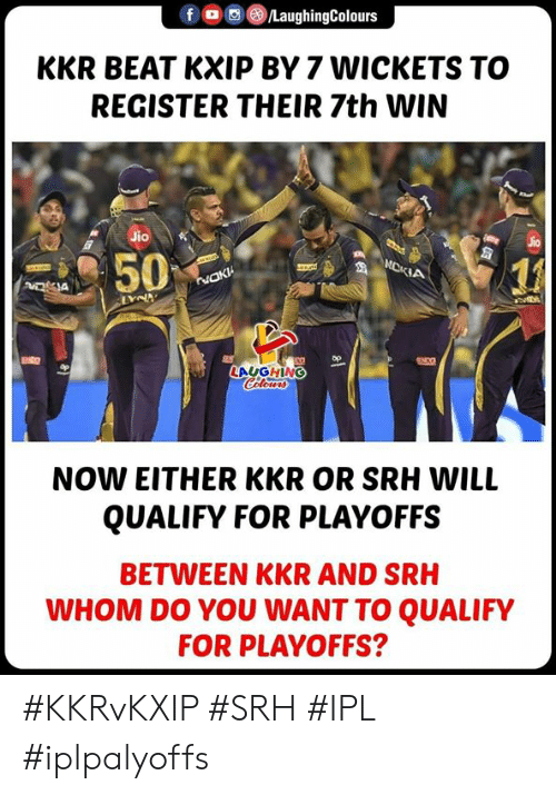 Jio: FG) @iLaughingColours  KKR BEAT KXIP BY 7 WICKETS TO  REGISTER THEIR 7th WIN  Jio  1』  LAUGHING  NOW EITHER KKR OR SRH WILL  QUALIFY FOR PLAYOFFS  BETWEEN KKR AND SRH  WHOM DO YOU WANT TO QUALIFY  FOR PLAYOFFS? #KKRvKXIP #SRH #IPL #iplpalyoffs