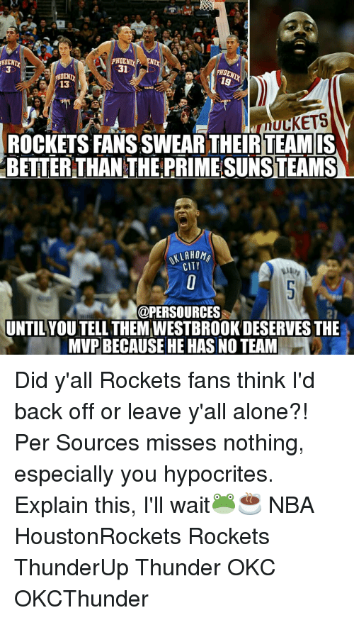 Memes, 🤖, and Thunder: fHOENI  PHOENI  P. NIX  31  PHDENI  HOENIX  19  13  tauNS  ULKETS  ROCKETS FANSSWEAR THEIR TEAM IS  BETTER THAN THE PRIME SUNSTEAMS  LAHOMA  CITY  @PERSOURCES  UNTILYOUTELL THEMIWESTBROOKDESERVES THE  MVPBECAUSE HE HAS NO TEAM Did y'all Rockets fans think I'd back off or leave y'all alone?! Per Sources misses nothing, especially you hypocrites. Explain this, I'll wait🐸☕ NBA HoustonRockets Rockets ThunderUp Thunder OKC OKCThunder