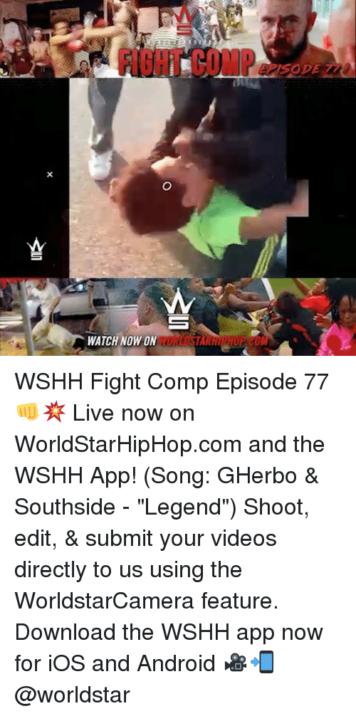 "Android, Memes, and Videos: FI8HT COMP  WATCH NOW ON WSHH Fight Comp Episode 77 👊💥 Live now on WorldStarHipHop.com and the WSHH App! (Song: GHerbo & Southside - ""Legend"") Shoot, edit, & submit your videos directly to us using the WorldstarCamera feature. Download the WSHH app now for iOS and Android 🎥📲 @worldstar"