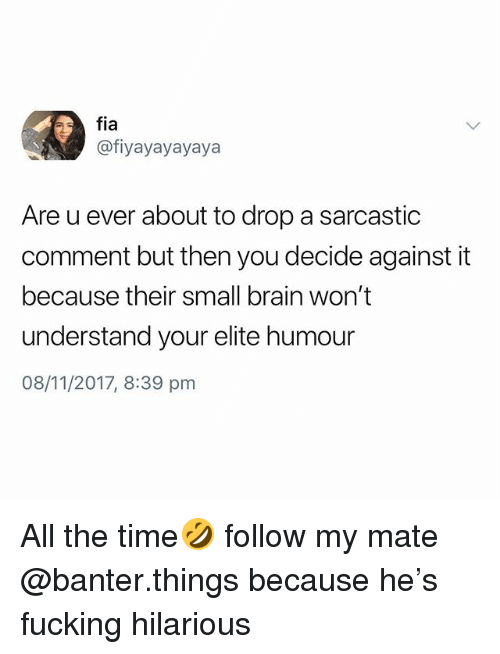 Fucking, Brain, and Time: fia  @fiyayayayaya  Are u ever about to drop a sarcastic  comment but then you decide against it  because their small brain won't  understand your elite humour  08/11/2017, 8:39 pnm All the time🤣 follow my mate @banter.things because he's fucking hilarious