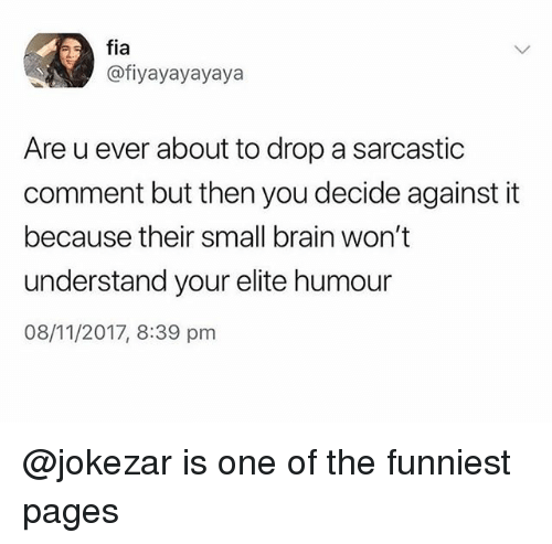 Brain, Trendy, and Pages: fia  @fiyayayayaya  Are u ever about to drop a sarcastic  comment but then you decide against it  because their small brain won't  understand your elite humour  08/11/2017, 8:39 pm @jokezar is one of the funniest pages