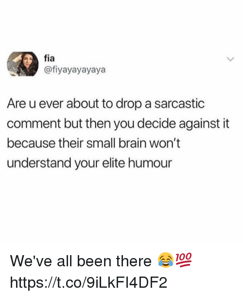 Brain, Been, and All: fia  @fiyayayayaya  Are u ever about to drop a sarcastic  comment but then you decide against it  because their small brain won't  understand your elite humour We've all been there 😂💯 https://t.co/9iLkFI4DF2