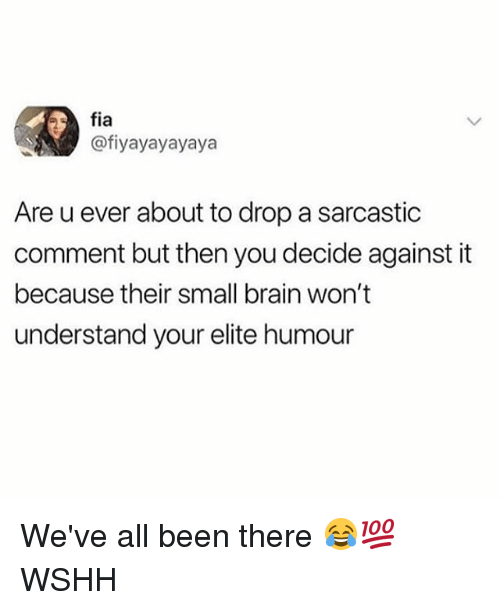 Memes, Wshh, and Brain: fia  fiyayayayaya  Are u ever about to drop a sarcastic  comment but then you decide against it  because their small brain won't  understand your elite humour We've all been there 😂💯 WSHH