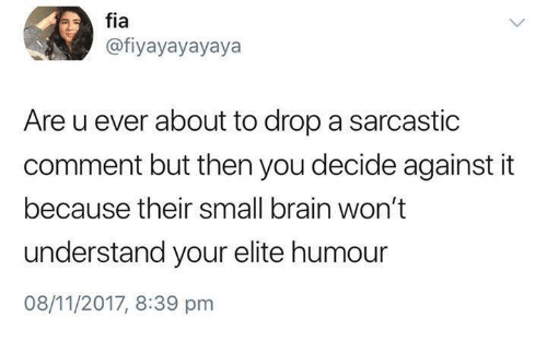 Brain, Humans of Tumblr, and You: fia  @fiyayayayaya  Are u ever about to drop a sarcastic  comment but then you decide against it  because their small brain won't  understand your elite humour  08/11/2017, 8:39 pnm
