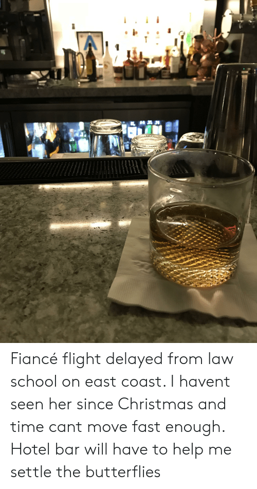 Flight Delayed: Fiancé flight delayed from law school on east coast. I havent seen her since Christmas and time cant move fast enough. Hotel bar will have to help me settle the butterflies