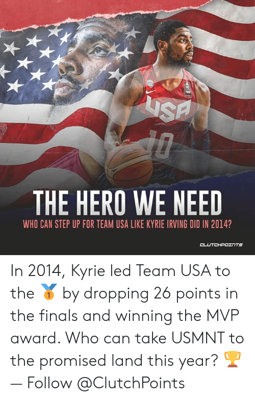 usmnt: FIBA  THE HERO WE NEED  WHO CAN STEP UP FOR TEAM USA LIKE KYRIE IRVING DID IN 2014?  CLUTCHPOINTS In 2014, Kyrie led Team USA to the 🥇 by dropping 26 points in the finals and winning the MVP award. Who can take USMNT to the promised land this year? 🏆 — Follow @ClutchPoints