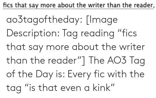 "Writer: fics that say more about the writer than the reader, ao3tagoftheday:  [Image Description: Tag reading ""fics that say more about the writer than the reader""]  The AO3 Tag of the Day is: Every fic with the tag ""is that even a kink"""