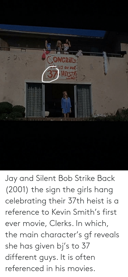jay and silent bob: FIDE  CONGRATS  US ON oUR  37 HELST Jay and Silent Bob Strike Back (2001) the sign the girls hang celebrating their 37th heist is a reference to Kevin Smith's first ever movie, Clerks. In which, the main character's gf reveals she has given bj's to 37 different guys. It is often referenced in his movies.