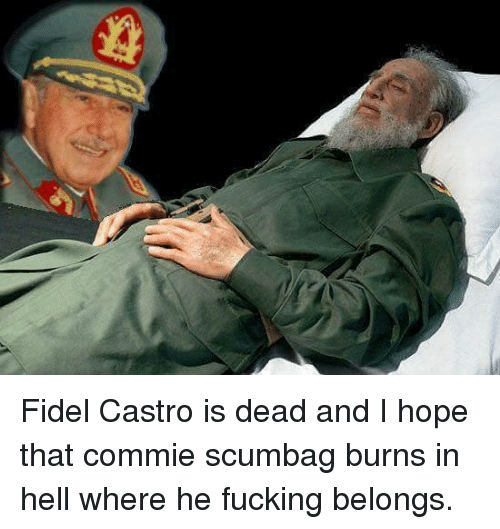 fidel castro is dead and i hope that commie scumbag 7442983 fidel castro is dead and i hope that commie scumbag burns in hell