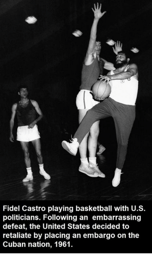Fidel: Fidel Castro playing basketball with U.S.  politicians. Following an embarrassing  defeat, the United States decided to  retaliate by placing an embargo on the  Cuban nation, 1961.