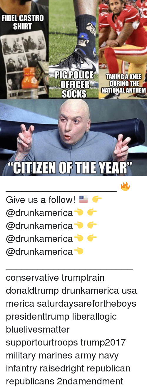 "Memes, Police, and National Anthem: FIDEL CASTRO  SHIRT  PIG POLICE TAKINGAKNEE  OFFICERDURING THE  SOCKS  NATIONAL ANTHEM  ""CITIZEN OFTHE YEAR"" _____________________ 🔥Give us a follow! 🇺🇸 👉@drunkamerica👈 👉@drunkamerica👈 👉@drunkamerica👈 👉@drunkamerica👈 ________________________ conservative trumptrain donaldtrump drunkamerica usa merica saturdaysarefortheboys presidenttrump liberallogic bluelivesmatter supportourtroops trump2017 military marines army navy infantry raisedright republican republicans 2ndamendment"