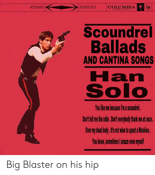 Han Solo, Columbia, and Songs: FIDELITY  STEREO  COLUMBIA  LP  Scoundrel  Ballads  AND CANTINA SONGS  Han  Solo  You like me because I'm a scoundrel.  Don't telme te d, Dont everybody thank me at once.  Over my dead body. I' notwie t pset a Wokie.  You know,sometimes amae even myself Big Blaster on his hip
