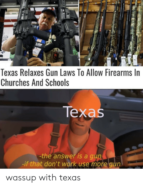 gun laws: fidway  Texas Relaxes Gun Laws To Allow Firearms In  Churches And Schools  Техas  the answer is a gun  -if that don't work use more gun wassup with texas