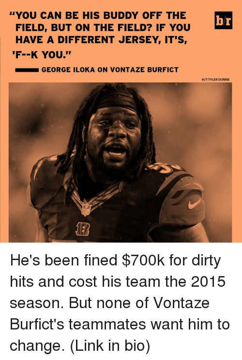 vontaze burfict: FIELD, BUT ON THE FIELD? IF YOU  br  YOU CAN BE HIS BUDDY OFF THE  HAVE A DIFFERENT JERSEY IT'S  'F--K YOU.''  GEORGE ILOKA ON VONTAZE BURFICT  HIT TYLER DUNNE He's been fined $700k for dirty hits and cost his team the 2015 season. But none of Vontaze Burfict's teammates want him to change. (Link in bio)